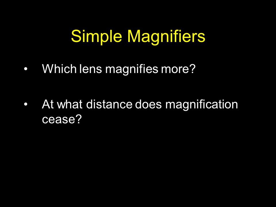 Simple Magnifiers Which lens magnifies more? At what distance does magnification cease?