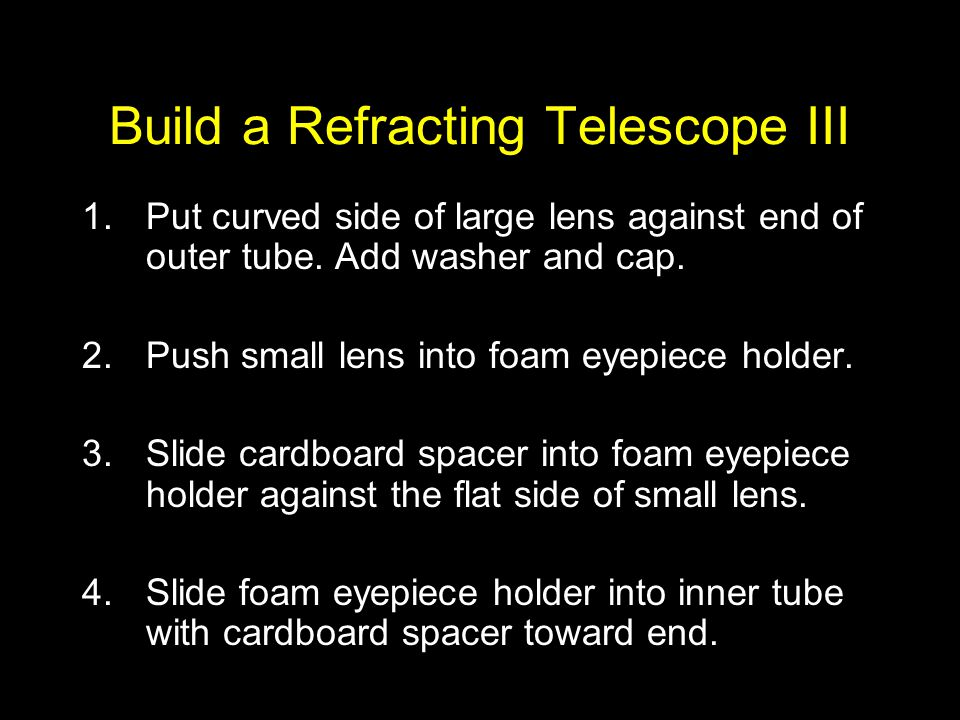 Build a Refracting Telescope III 1.Put curved side of large lens against end of outer tube. Add washer and cap. 2.Push small lens into foam eyepiece h
