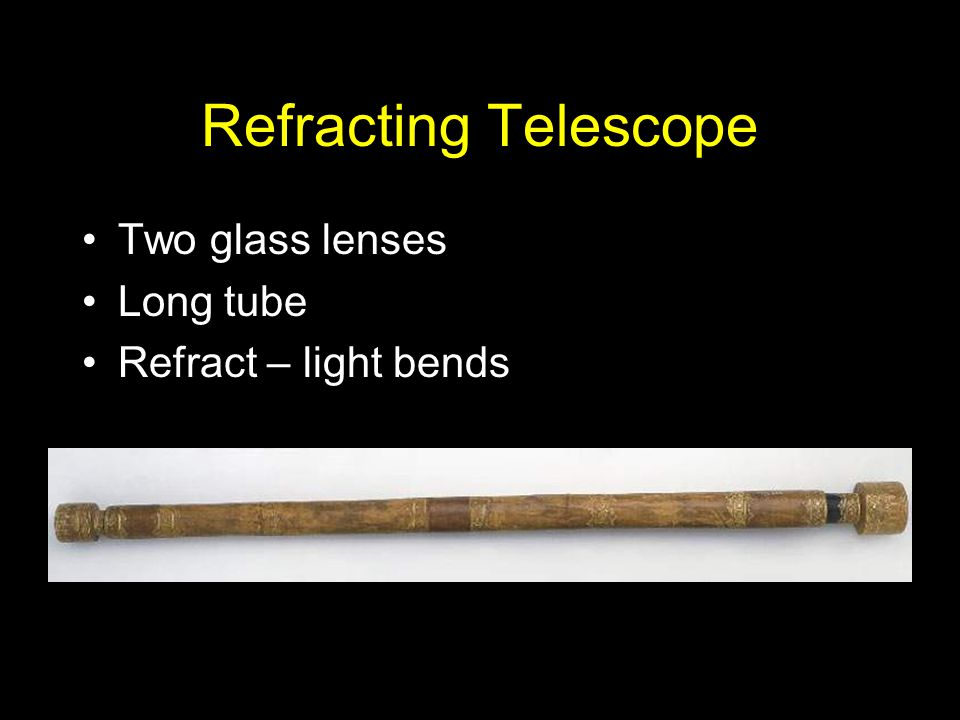 Refracting Telescope Two glass lenses Long tube Refract – light bends