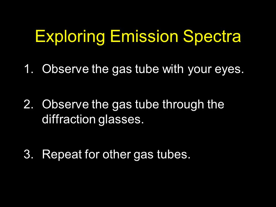 Exploring Emission Spectra 1.Observe the gas tube with your eyes. 2.Observe the gas tube through the diffraction glasses. 3.Repeat for other gas tubes