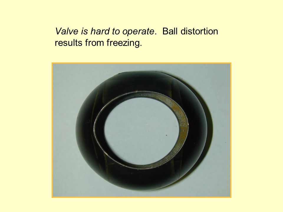 Valve is hard to operate. Ball distortion results from freezing.