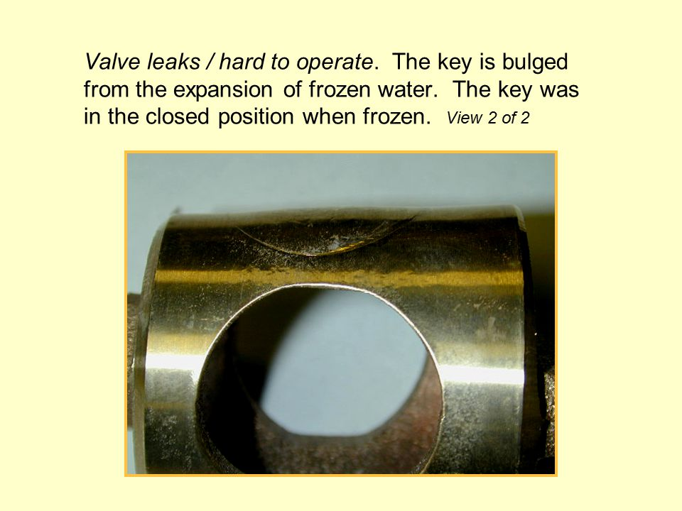 Valve leaks / hard to operate. The key is bulged from the expansion of frozen water.