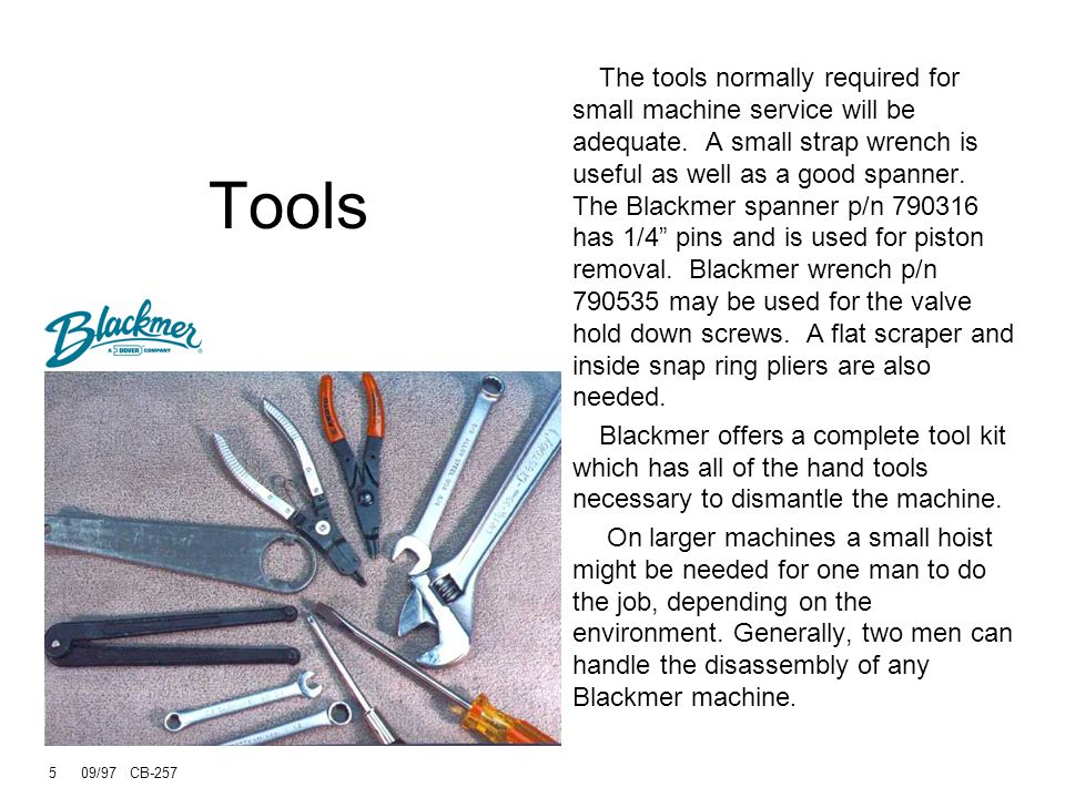 5 09/97 CB-257 Tools The tools normally required for small machine service will be adequate.