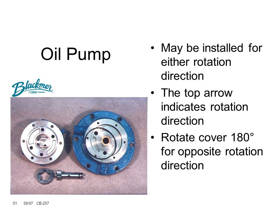 51 09/97 CB-257 Oil Pump May be installed for either rotation direction The top arrow indicates rotation direction Rotate cover 180° for opposite rotation direction