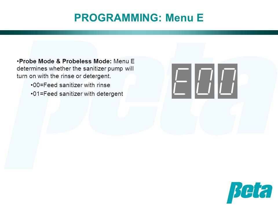 PROGRAMMING: Menu E Probe Mode & Probeless Mode: Menu E determines whether the sanitizer pump will turn on with the rinse or detergent.