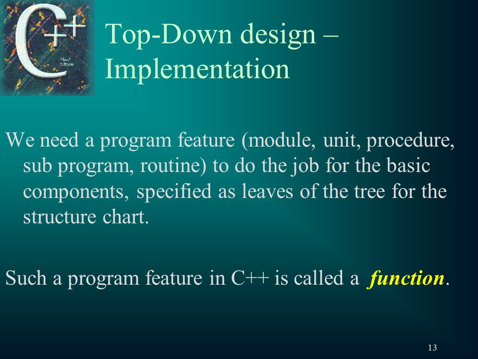 13 Top-Down design – Implementation We need a program feature (module, unit, procedure, sub program, routine) to do the job for the basic components, specified as leaves of the tree for the structure chart.