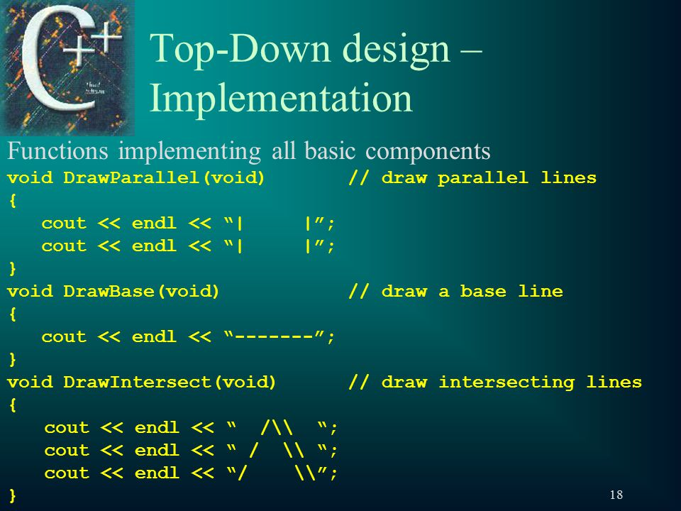 18 Top-Down design – Implementation Functions implementing all basic components void DrawParallel(void)// draw parallel lines { cout << endl << | | ; } void DrawBase(void)// draw a base line { cout << endl << ------- ; } void DrawIntersect(void)// draw intersecting lines { cout << endl << /\ ; cout << endl << / \ ; }