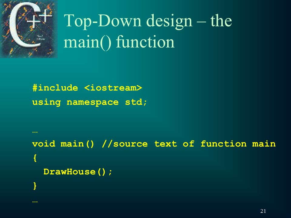 21 Top-Down design – the main() function #include using namespace std; … void main() //source text of function main { DrawHouse(); } …