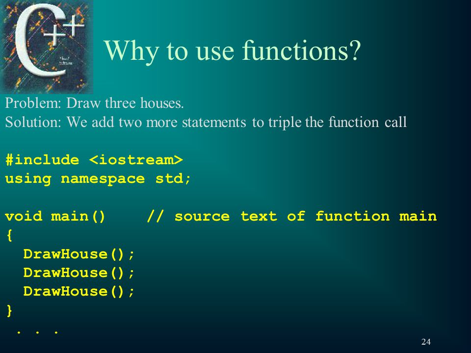 24 Why to use functions. Problem: Draw three houses.