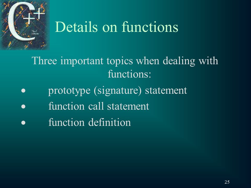 25 Details on functions Three important topics when dealing with functions:  prototype (signature) statement  function call statement  function definition