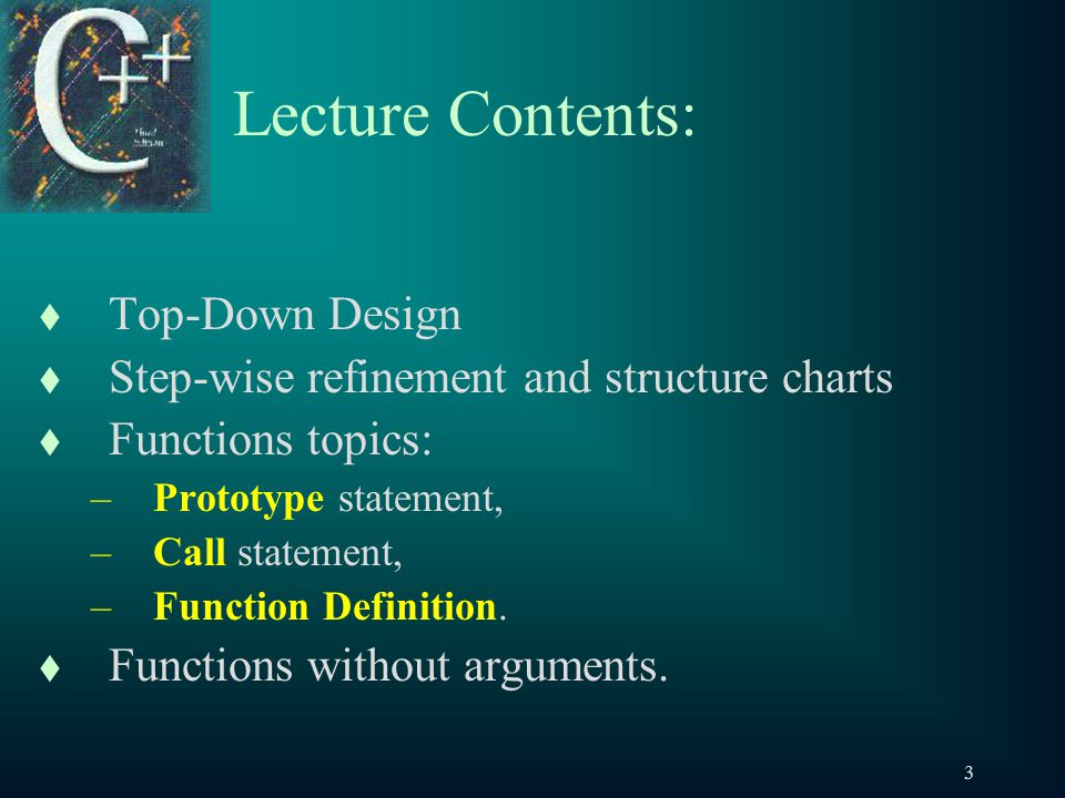 3 Lecture Contents: t Top-Down Design t Step-wise refinement and structure charts t Functions topics: –Prototype statement, –Call statement, –Function Definition.