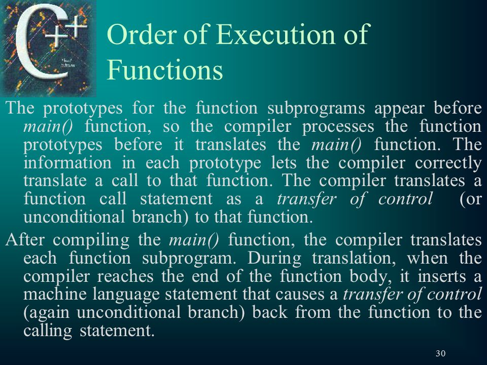 30 Order of Execution of Functions The prototypes for the function subprograms appear before main() function, so the compiler processes the function prototypes before it translates the main() function.