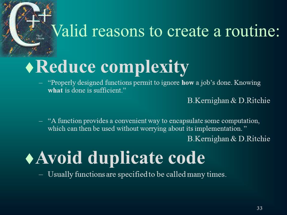 33 Valid reasons to create a routine: t Reduce complexity – Properly designed functions permit to ignore how a job's done.