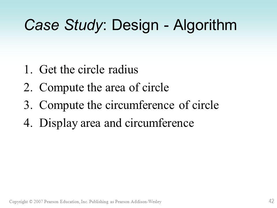 Copyright © 2007 Pearson Education, Inc. Publishing as Pearson Addison-Wesley 42 Case Study: Design - Algorithm 1. Get the circle radius 2. Compute th