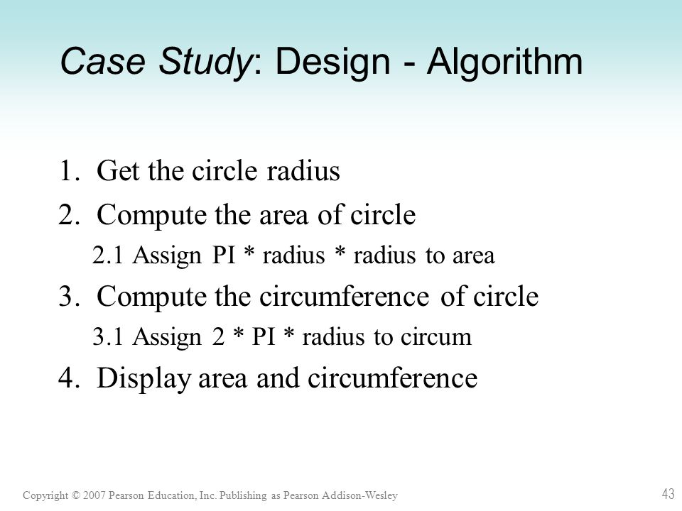 Copyright © 2007 Pearson Education, Inc. Publishing as Pearson Addison-Wesley 43 Case Study: Design - Algorithm 1. Get the circle radius 2. Compute th