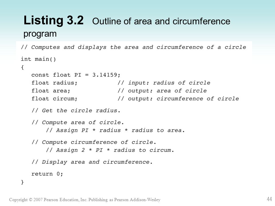 Copyright © 2007 Pearson Education, Inc. Publishing as Pearson Addison-Wesley 44 Listing 3.2 Outline of area and circumference program
