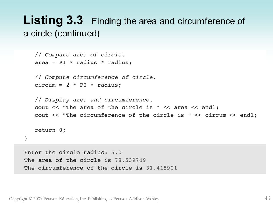 Copyright © 2007 Pearson Education, Inc. Publishing as Pearson Addison-Wesley 46 Listing 3.3 Finding the area and circumference of a circle (continued