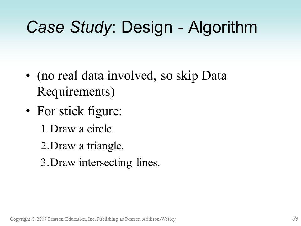 Copyright © 2007 Pearson Education, Inc. Publishing as Pearson Addison-Wesley 59 Case Study: Design - Algorithm (no real data involved, so skip Data R