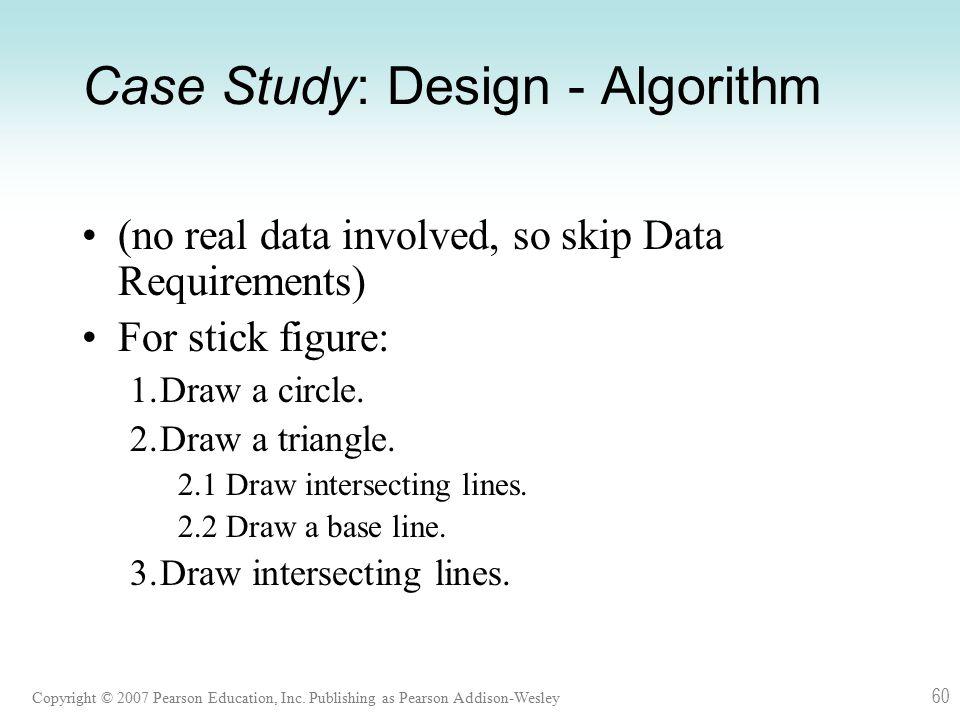 Copyright © 2007 Pearson Education, Inc. Publishing as Pearson Addison-Wesley 60 Case Study: Design - Algorithm (no real data involved, so skip Data R