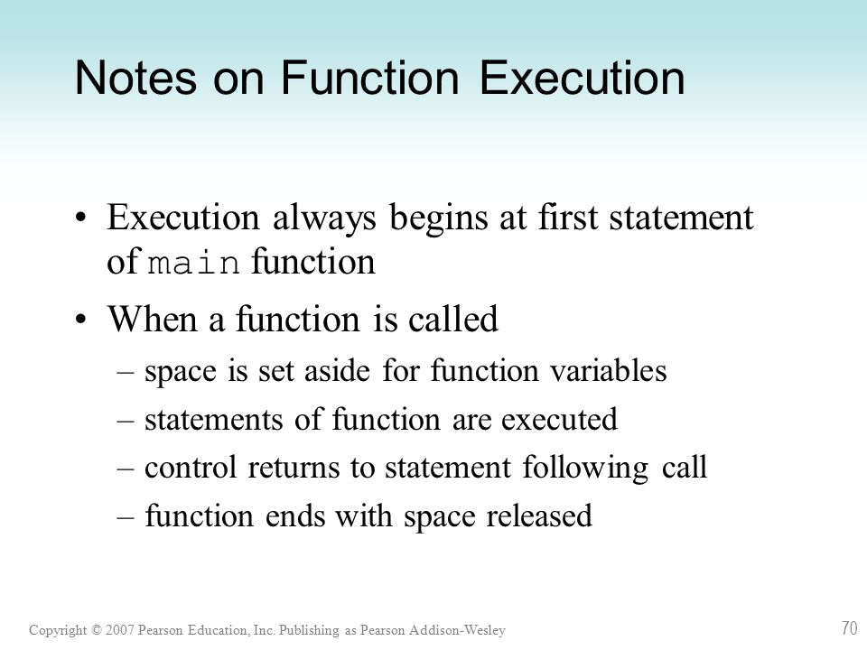Copyright © 2007 Pearson Education, Inc. Publishing as Pearson Addison-Wesley 70 Notes on Function Execution Execution always begins at first statemen