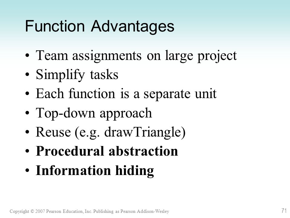 Copyright © 2007 Pearson Education, Inc. Publishing as Pearson Addison-Wesley 71 Function Advantages Team assignments on large project Simplify tasks