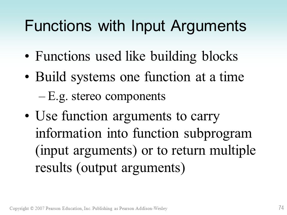 Copyright © 2007 Pearson Education, Inc. Publishing as Pearson Addison-Wesley 74 Functions with Input Arguments Functions used like building blocks Bu