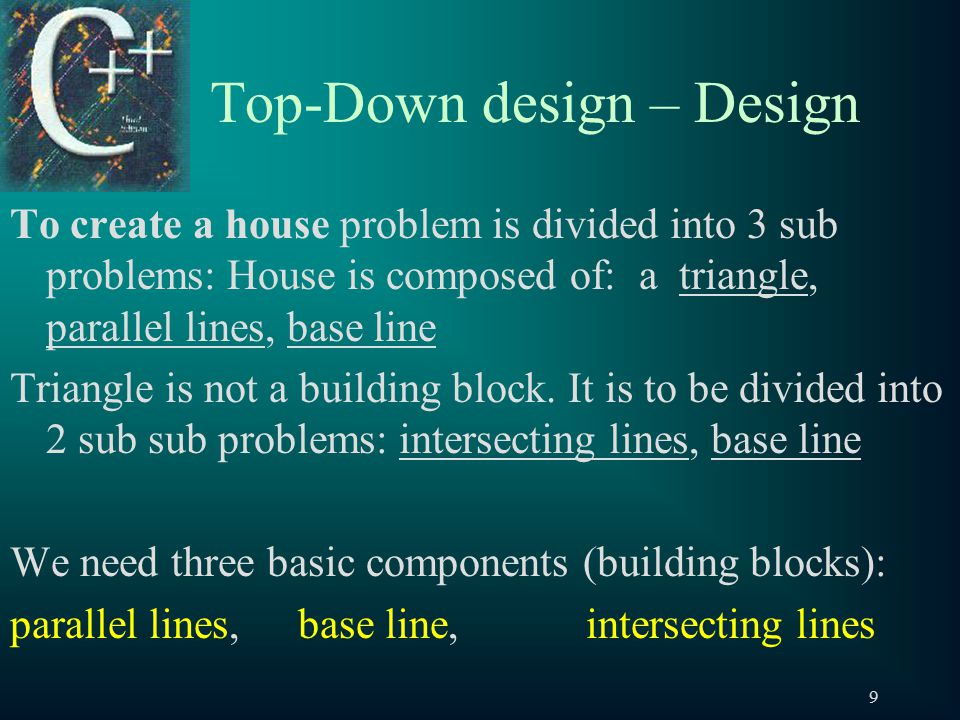 9 Top-Down design – Design To create a house problem is divided into 3 sub problems: House is composed of: a triangle, parallel lines, base line Triangle is not a building block.