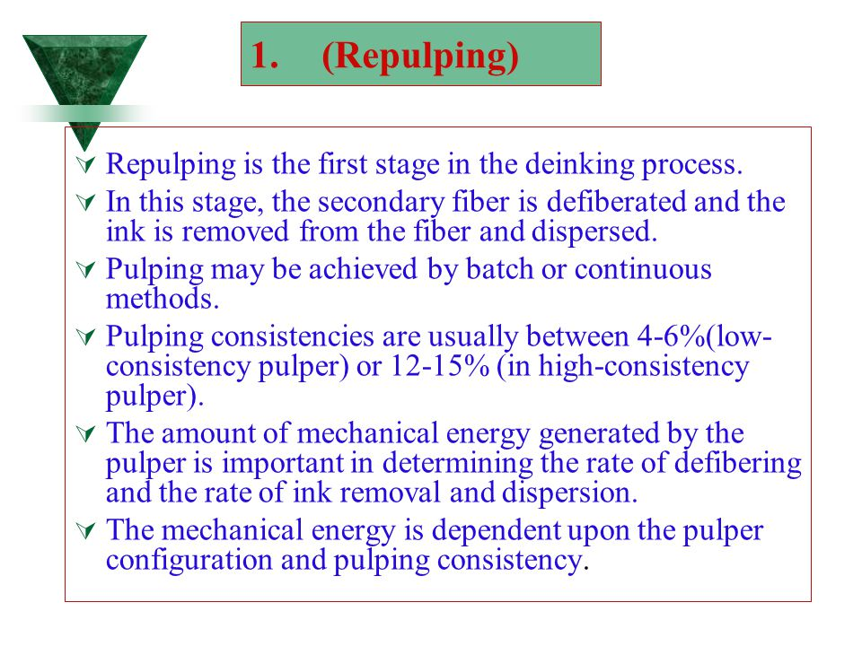 1.(Repulping)  Repulping is the first stage in the deinking process.  In this stage, the secondary fiber is defiberated and the ink is removed from