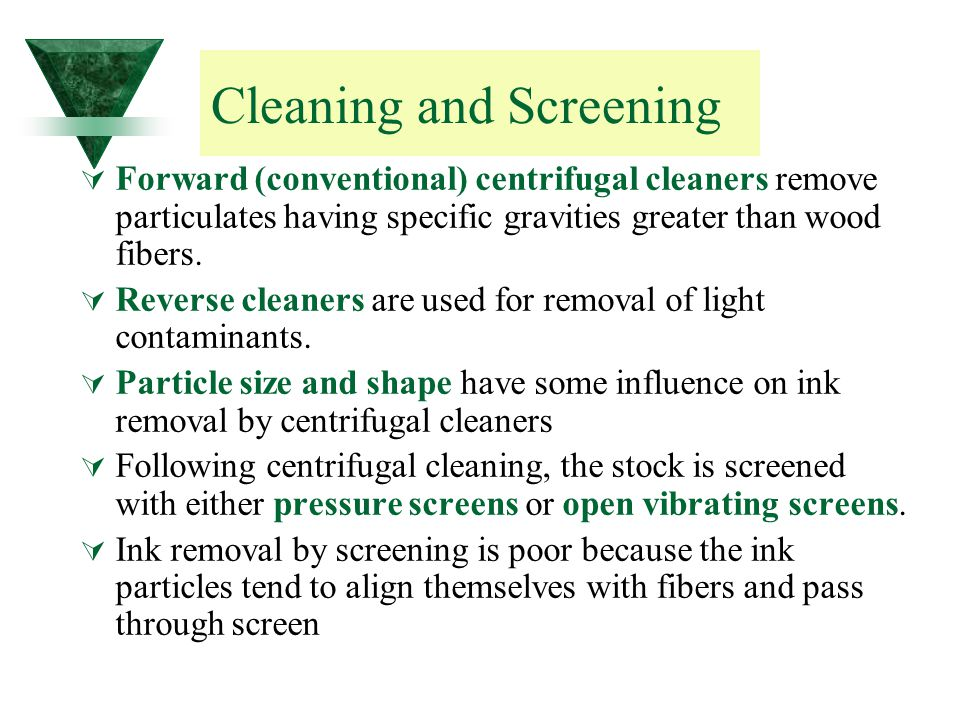 Cleaning and Screening  Forward (conventional) centrifugal cleaners remove particulates having specific gravities greater than wood fibers.  Reverse