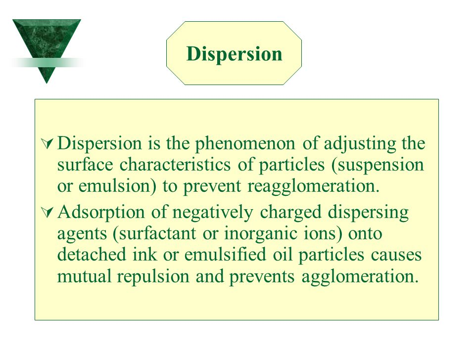  Dispersion is the phenomenon of adjusting the surface characteristics of particles (suspension or emulsion) to prevent reagglomeration.  Adsorption