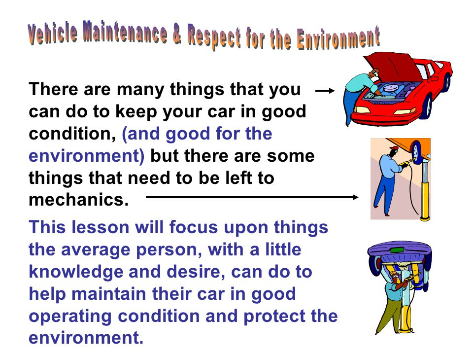 This lesson will focus upon things the average person, with a little knowledge and desire, can do to help maintain their car in good operating condition and protect the environment.