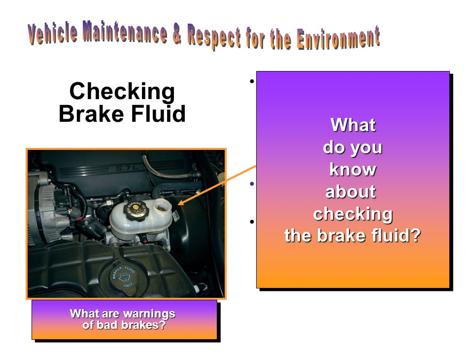 Checking Brake Fluid To check and add brake fluid first locate the brake fluid reservoir under the hood.