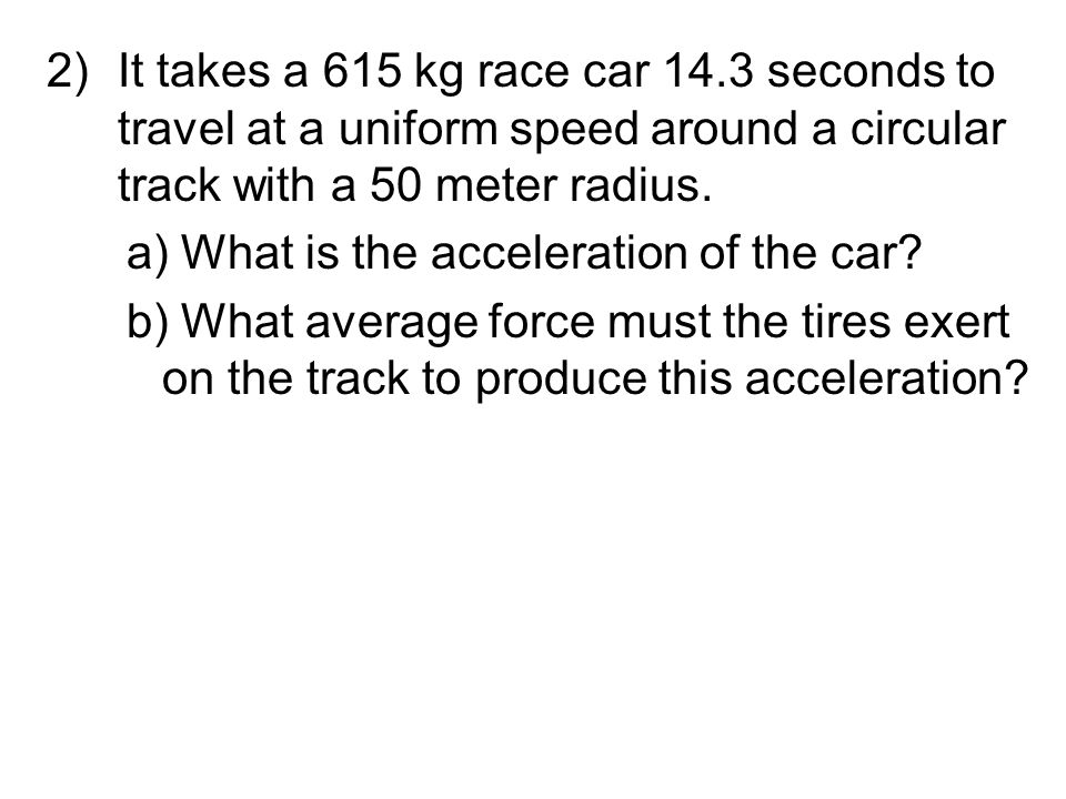 Let's do some Calculations 1)What is an object's centripetal acceleration if it travels 22 m/s around a circular path with a 12 cm radius