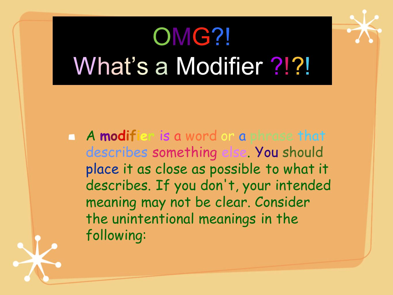 OMG?! What's a Modifier ?!?! A modifier is a word or a phrase that describes something else. You should place it as close as possible to what it descr