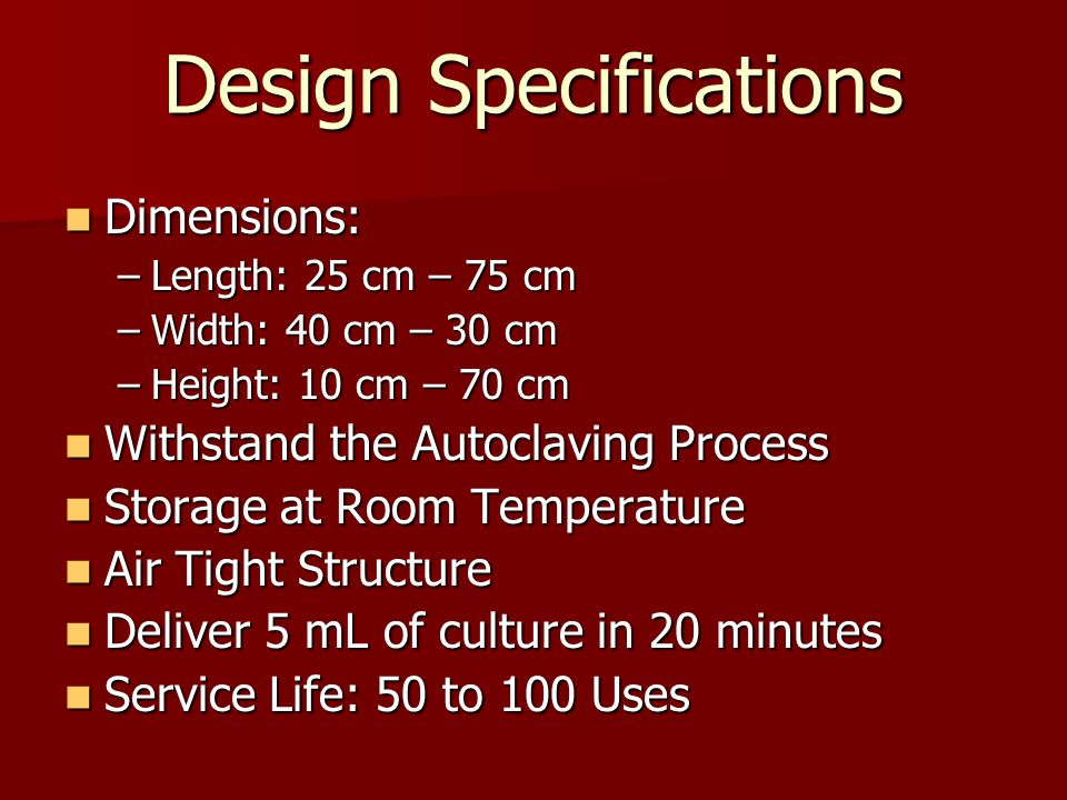 Design Specifications Dimensions: Dimensions: –Length: 25 cm – 75 cm –Width: 40 cm – 30 cm –Height: 10 cm – 70 cm Withstand the Autoclaving Process Withstand the Autoclaving Process Storage at Room Temperature Storage at Room Temperature Air Tight Structure Air Tight Structure Deliver 5 mL of culture in 20 minutes Deliver 5 mL of culture in 20 minutes Service Life: 50 to 100 Uses Service Life: 50 to 100 Uses