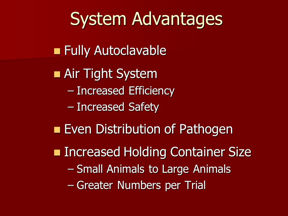 System Advantages Fully Autoclavable Fully Autoclavable Air Tight System Air Tight System –Increased Efficiency –Increased Safety Even Distribution of Pathogen Even Distribution of Pathogen Increased Holding Container Size Increased Holding Container Size –Small Animals to Large Animals –Greater Numbers per Trial