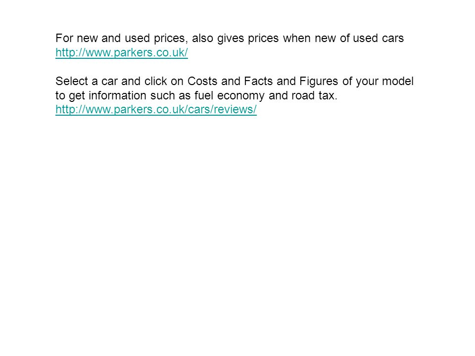 For new and used prices, also gives prices when new of used cars http://www.parkers.co.uk/ Select a car and click on Costs and Facts and Figures of your model to get information such as fuel economy and road tax.
