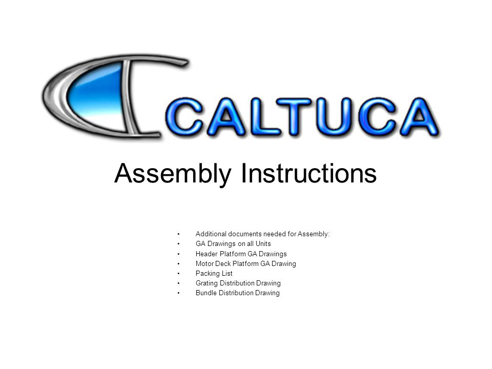 Assembly Instructions Additional documents needed for Assembly: GA Drawings on all Units Header Platform GA Drawings Motor Deck Platform GA Drawing Pa