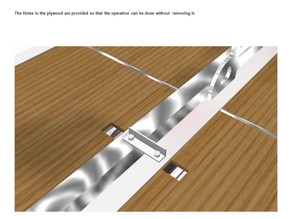 The Holes in the plywood are provided so that the operation can be done without removing it.
