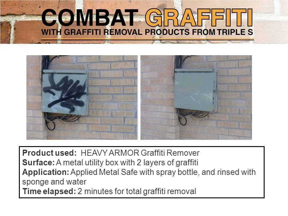 Product used: HEAVY ARMOR Graffiti Remover Surface: A metal utility box with 2 layers of graffiti Application: Applied Metal Safe with spray bottle, and rinsed with sponge and water Time elapsed: 2 minutes for total graffiti removal
