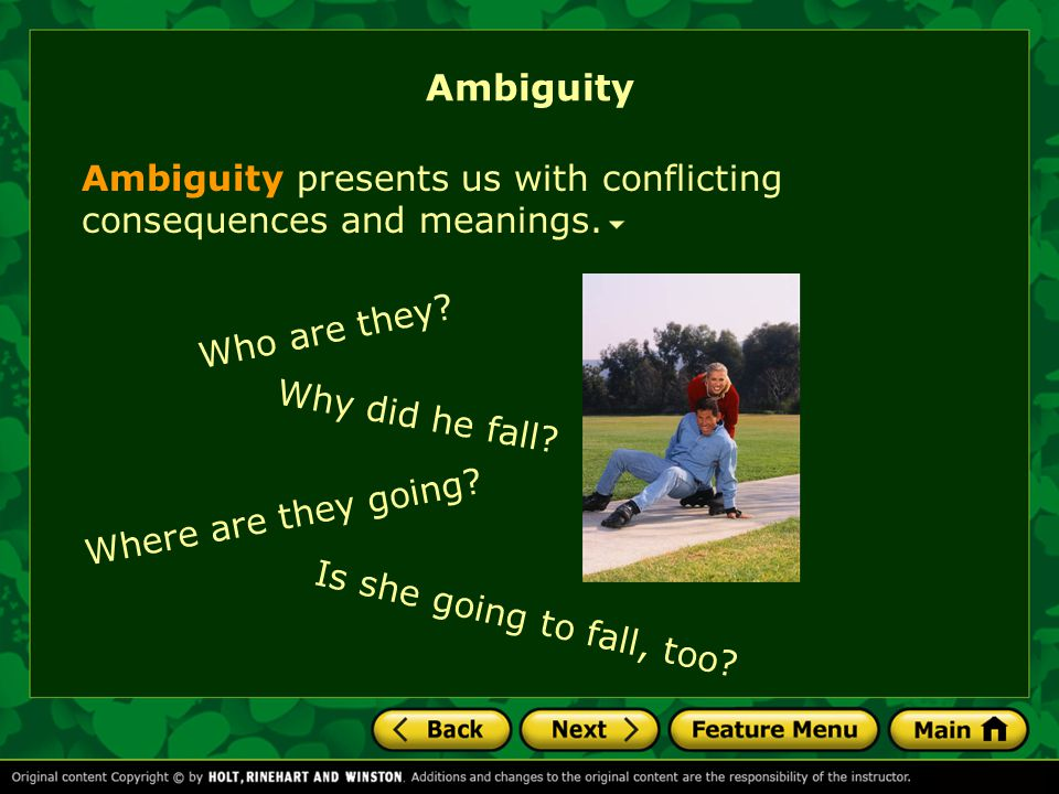 Ambiguity Ambiguity presents us with conflicting consequences and meanings. Why did he fall? Who are they? Where are they going? Is she going to fall,