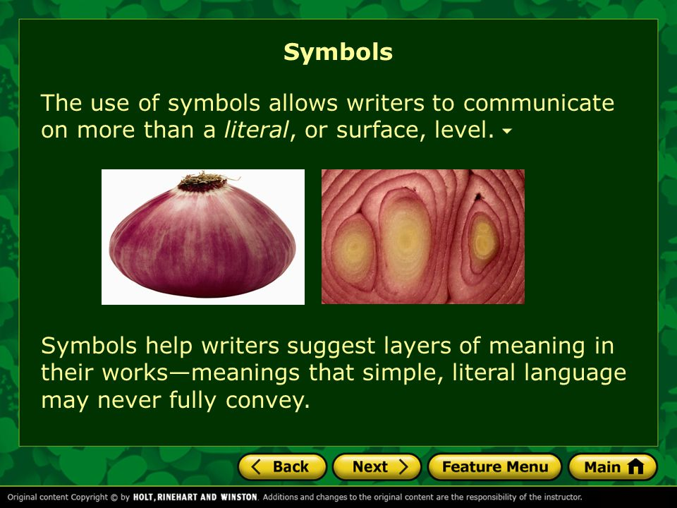 Symbols Symbols help writers suggest layers of meaning in their works—meanings that simple, literal language may never fully convey. The use of symbol