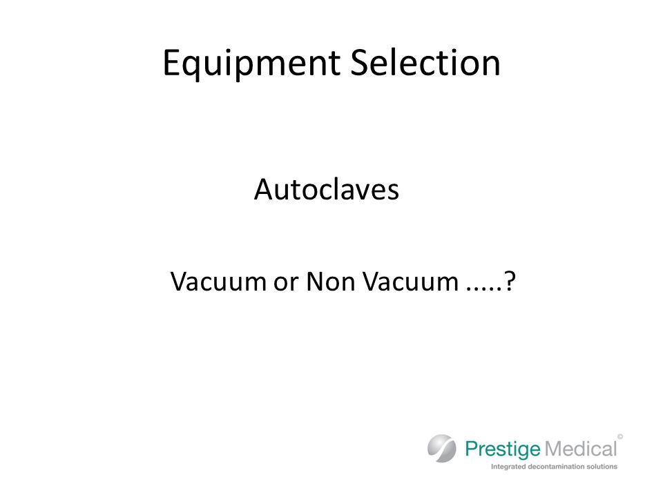 Choosing an Autoclave Mentioned in HTM 01-05 Non Vacuum (downward displacement) – Can be used for solid and unwrapped, unpouched instruments only Vacuum – Can be used for wrapped, pouched, or air retentive instruments An autoclave that can do both types of cycle will give you more flexibility