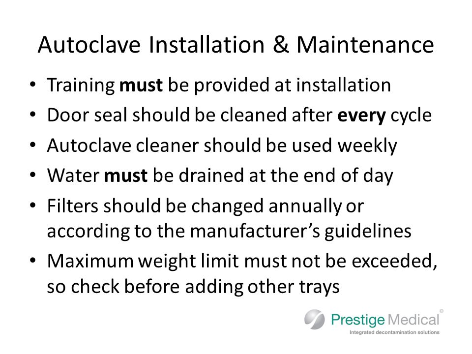 Autoclave Installation & Maintenance Training must be provided at installation Door seal should be cleaned after every cycle Autoclave cleaner should be used weekly Water must be drained at the end of day Filters should be changed annually or according to the manufacturer's guidelines Maximum weight limit must not be exceeded, so check before adding other trays