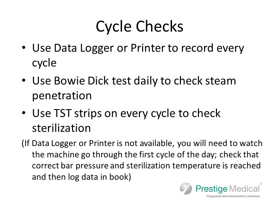 Cycle Checks Use Data Logger or Printer to record every cycle Use Bowie Dick test daily to check steam penetration Use TST strips on every cycle to check sterilization (If Data Logger or Printer is not available, you will need to watch the machine go through the first cycle of the day; check that correct bar pressure and sterilization temperature is reached and then log data in book)