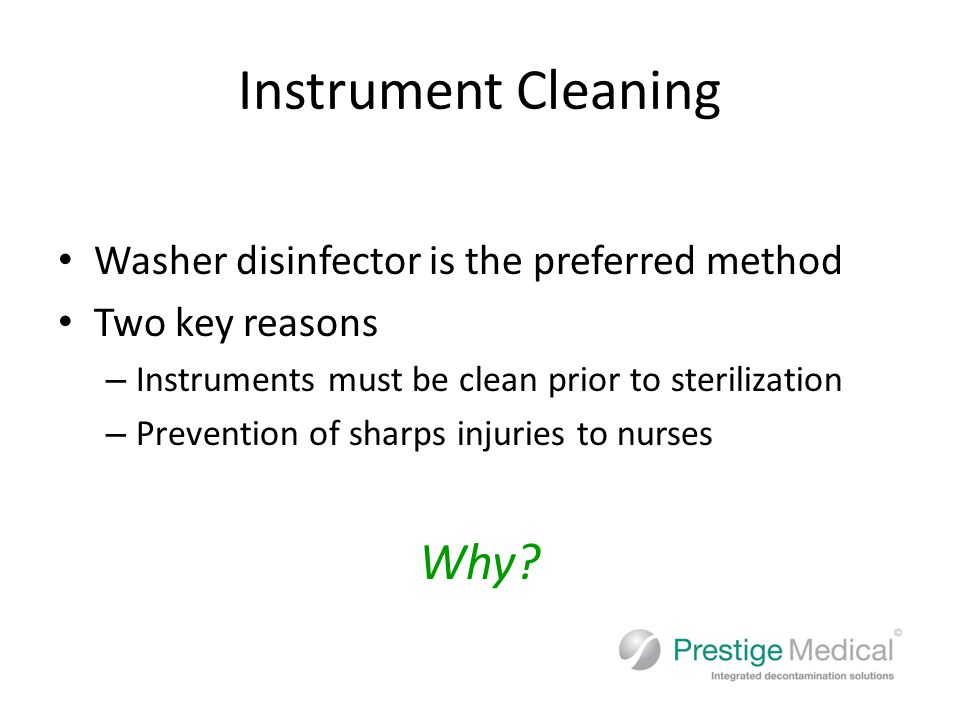 Instrument Cleaning Washer disinfector is the preferred method Two key reasons – Instruments must be clean prior to sterilization – Prevention of sharps injuries to nurses Why