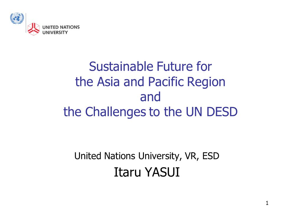 1 Sustainable Future for the Asia and Pacific Region and the Challenges to the UN DESD United Nations University, VR, ESD Itaru YASUI