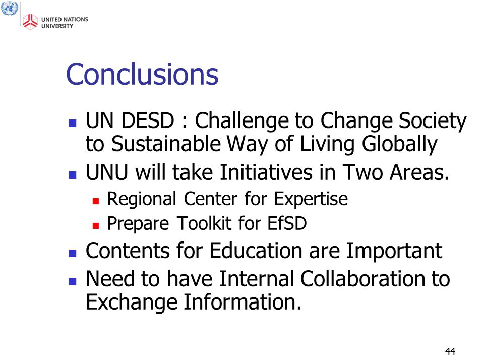 44 Conclusions UN DESD : Challenge to Change Society to Sustainable Way of Living Globally UNU will take Initiatives in Two Areas.
