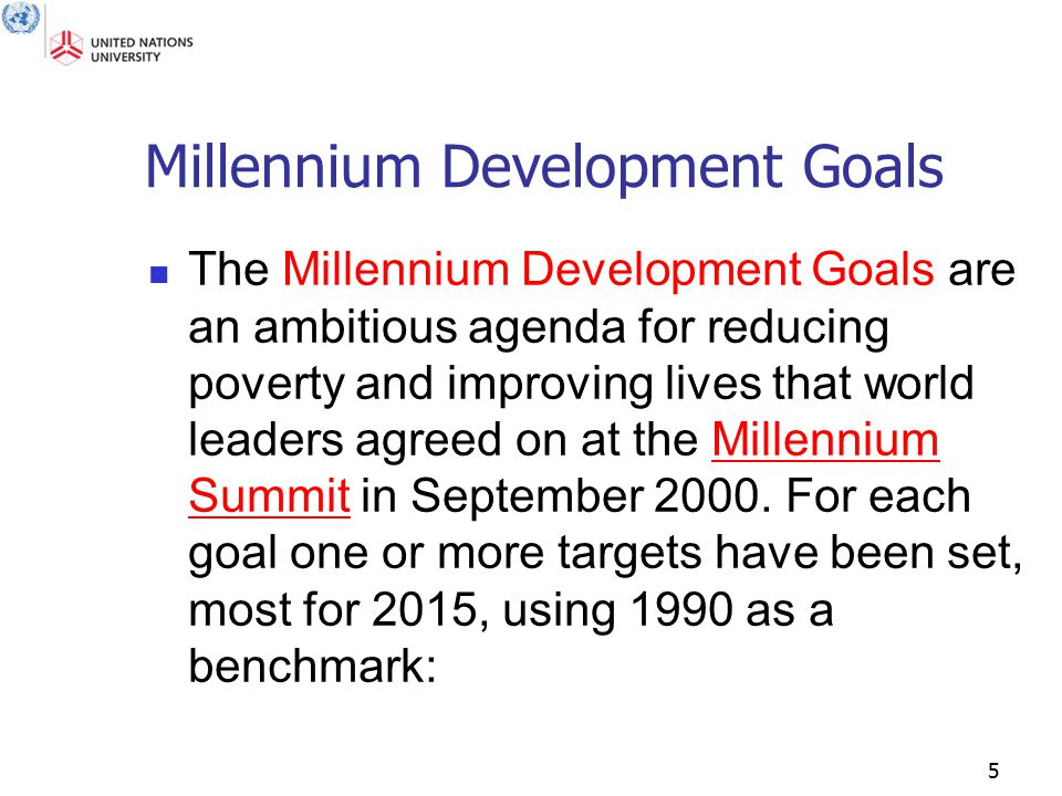 5 Millennium Development Goals The Millennium Development Goals are an ambitious agenda for reducing poverty and improving lives that world leaders agreed on at the Millennium Summit in September 2000.