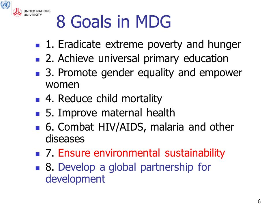 6 8 Goals in MDG 1. Eradicate extreme poverty and hunger 2. Achieve universal primary education 3. Promote gender equality and empower women 4. Reduce